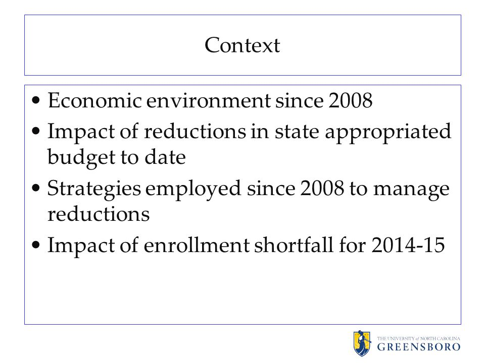 Context Economic environment since 2008 Impact of reductions in state appropriated budget to date Strategies employed since 2008 to manage reductions Impact of enrollment shortfall for 2014-15