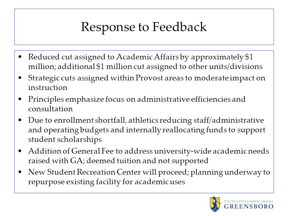 Response to Feedback Reduced cut assigned to Academic Affairs by approximately $1 million; additional $1 million cut assigned to other units/divisions Strategic cuts assigned within Provost areas to moderate impact on instruction Principles emphasize focus on administrative efficiencies and consultation Due to enrollment shortfall, athletics reducing staff/administrative and operating budgets and internally reallocating funds to support student scholarships Addition of General Fee to address university-wide academic needs raised with GA; deemed tuition and not supported New Student Recreation Center will proceed; planning underway to repurpose existing facility for academic uses