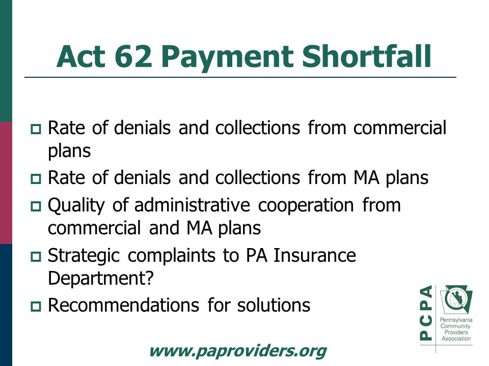 www.paproviders.org Act 62 Payment Shortfall  Rate of denials and collections from commercial plans  Rate of denials and collections from MA plans  Quality of administrative cooperation from commercial and MA plans  Strategic complaints to PA Insurance Department.