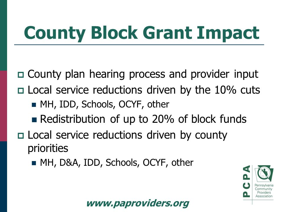 www.paproviders.org County Block Grant Impact  County plan hearing process and provider input  Local service reductions driven by the 10% cuts MH, IDD, Schools, OCYF, other Redistribution of up to 20% of block funds  Local service reductions driven by county priorities MH, D&A, IDD, Schools, OCYF, other