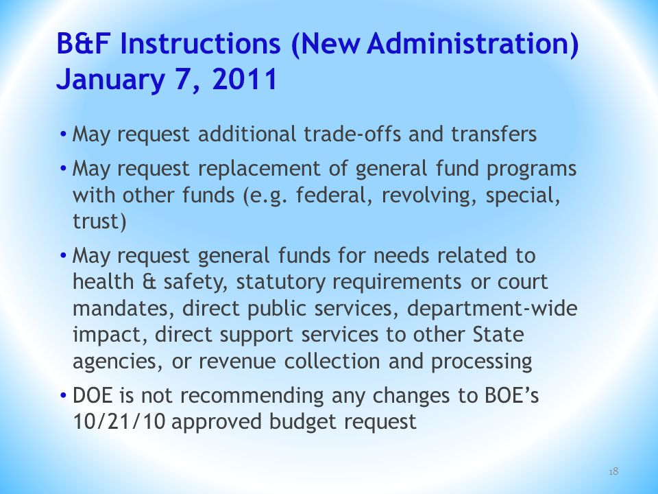 B&F Instructions (New Administration) January 7, 2011 18 May request additional trade-offs and transfers May request replacement of general fund progr