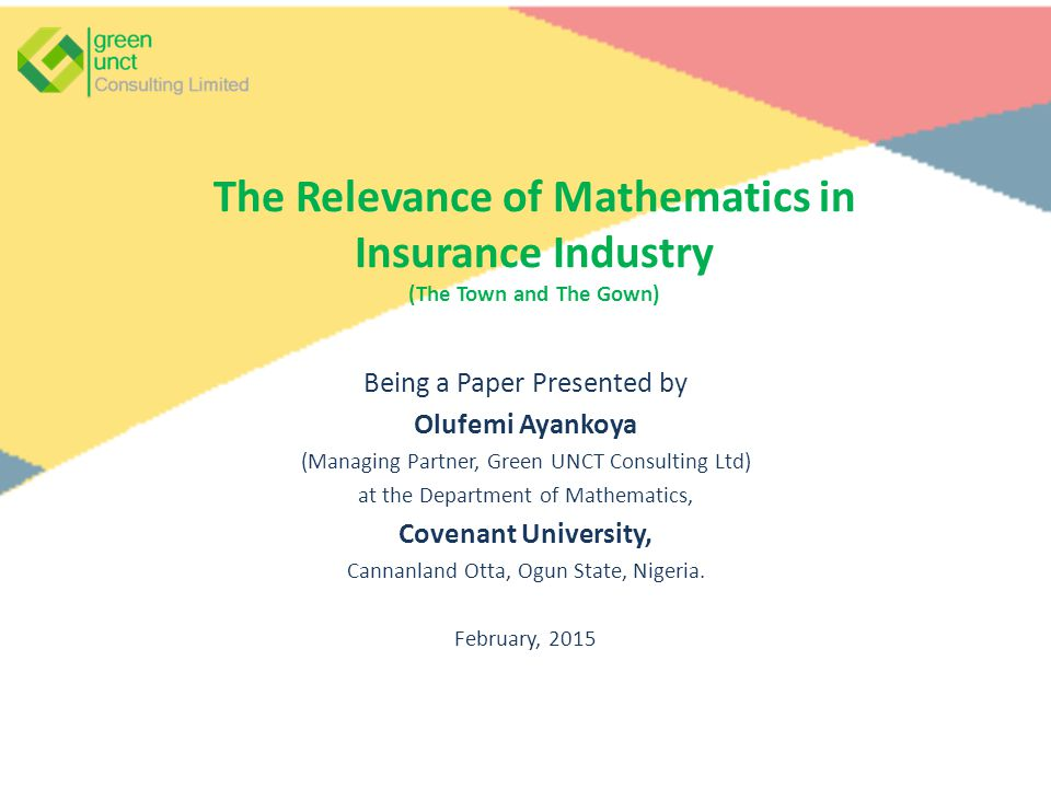 The Relevance of Mathematics in Insurance Industry (The Town and The Gown) Being a Paper Presented by Olufemi Ayankoya (Managing Partner, Green UNCT Consulting Ltd) at the Department of Mathematics, Covenant University, Cannanland Otta, Ogun State, Nigeria.