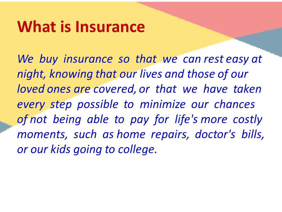 What is Insurance We buy insurance so that we can rest easy at night, knowing that our lives and those of our loved ones are covered, or that we have taken every step possible to minimize our chances of not being able to pay for life s more costly moments, such as home repairs, doctor s bills, or our kids going to college.