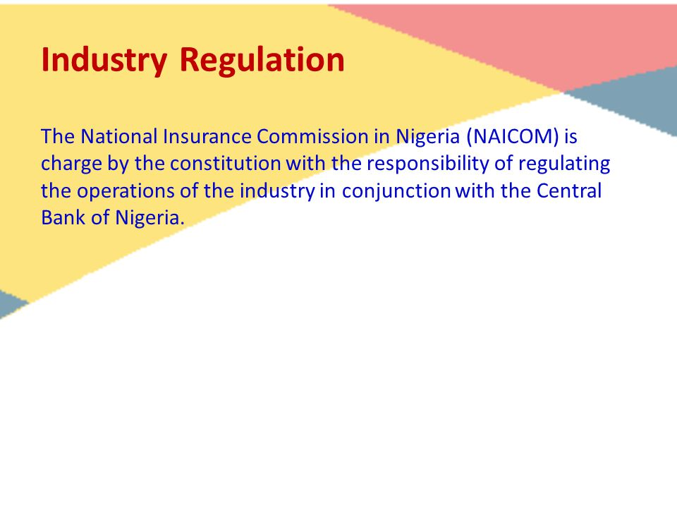 Industry Regulation The National Insurance Commission in Nigeria (NAICOM) is charge by the constitution with the responsibility of regulating the oper