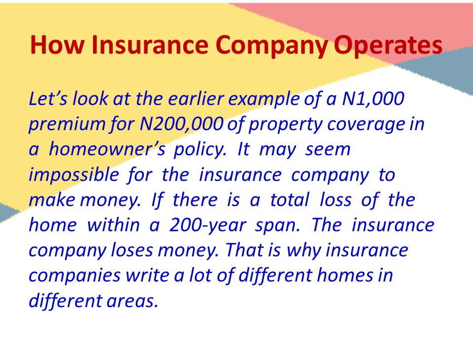 How Insurance Company Operates Let's look at the earlier example of a N1,000 premium for N200,000 of property coverage in a homeowner's policy. It may