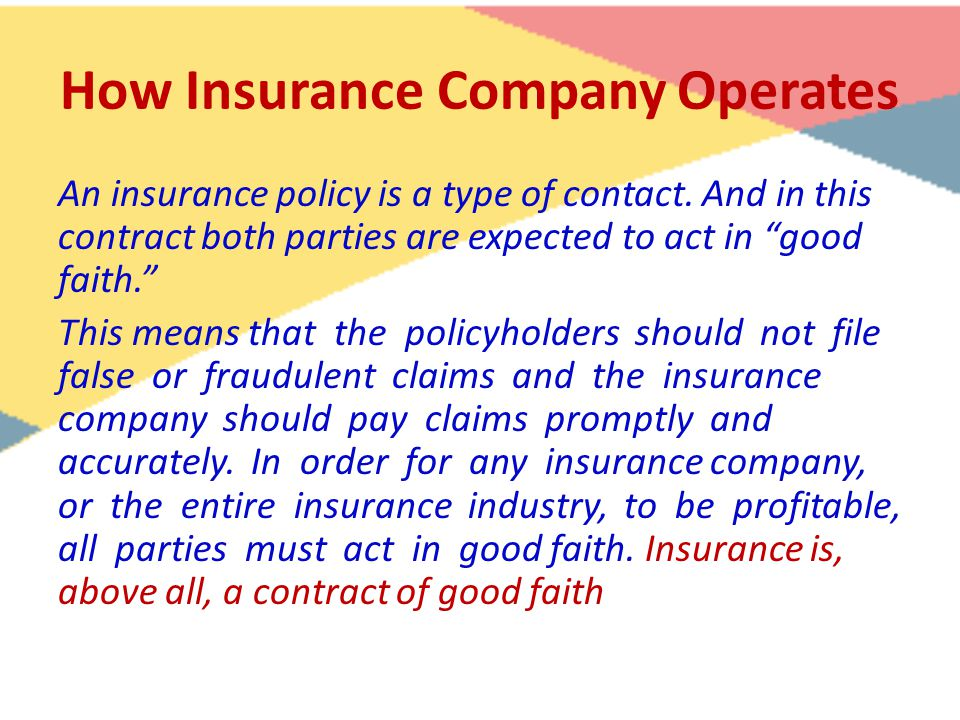 "How Insurance Company Operates An insurance policy is a type of contact. And in this contract both parties are expected to act in ""good faith."" This m"