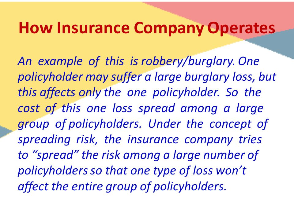 How Insurance Company Operates An example of this is robbery/burglary. One policyholder may suffer a large burglary loss, but this affects only the on
