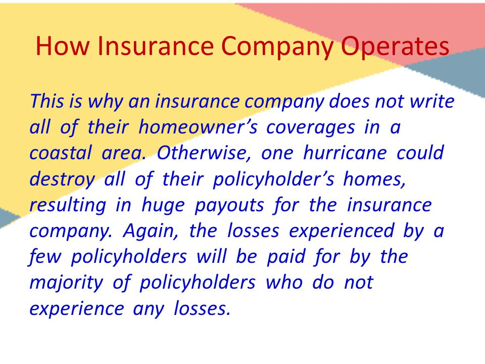 How Insurance Company Operates This is why an insurance company does not write all of their homeowner's coverages in a coastal area. Otherwise, one hu