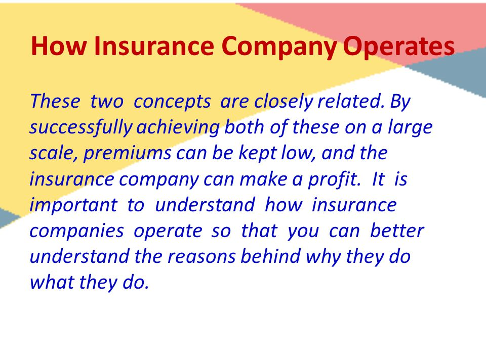 How Insurance Company Operates These two concepts are closely related. By successfully achieving both of these on a large scale, premiums can be kept
