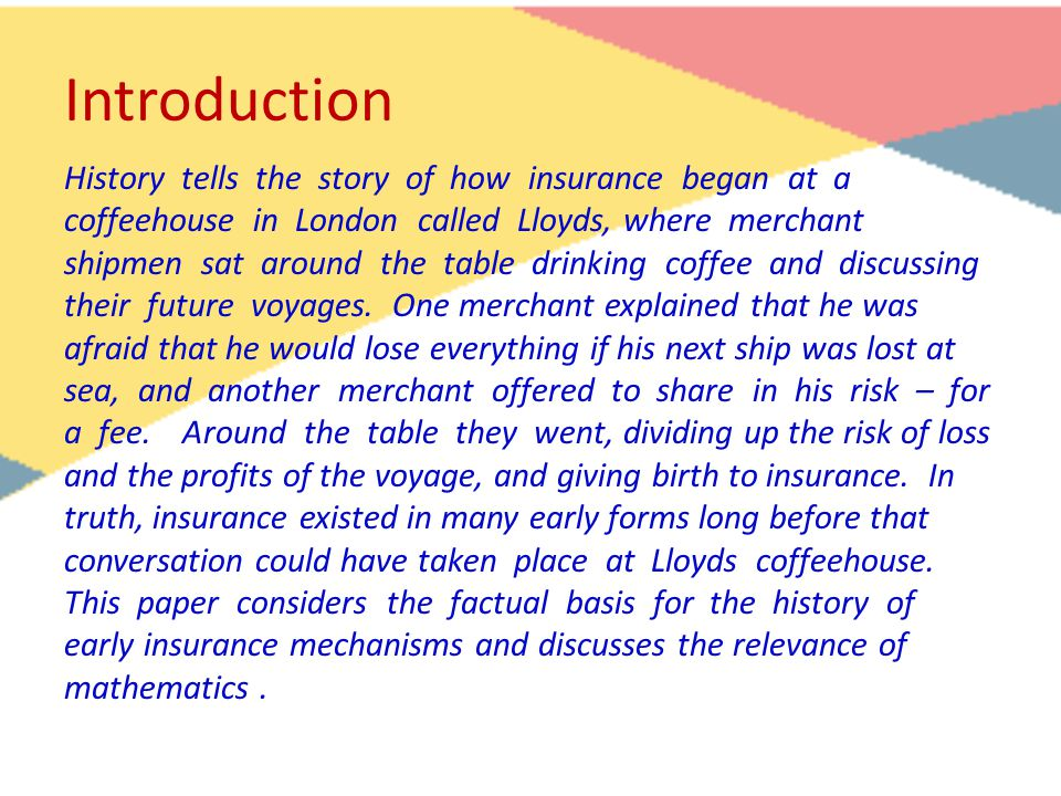 Introduction History tells the story of how insurance began at a coffeehouse in London called Lloyds, where merchant shipmen sat around the table drinking coffee and discussing their future voyages.