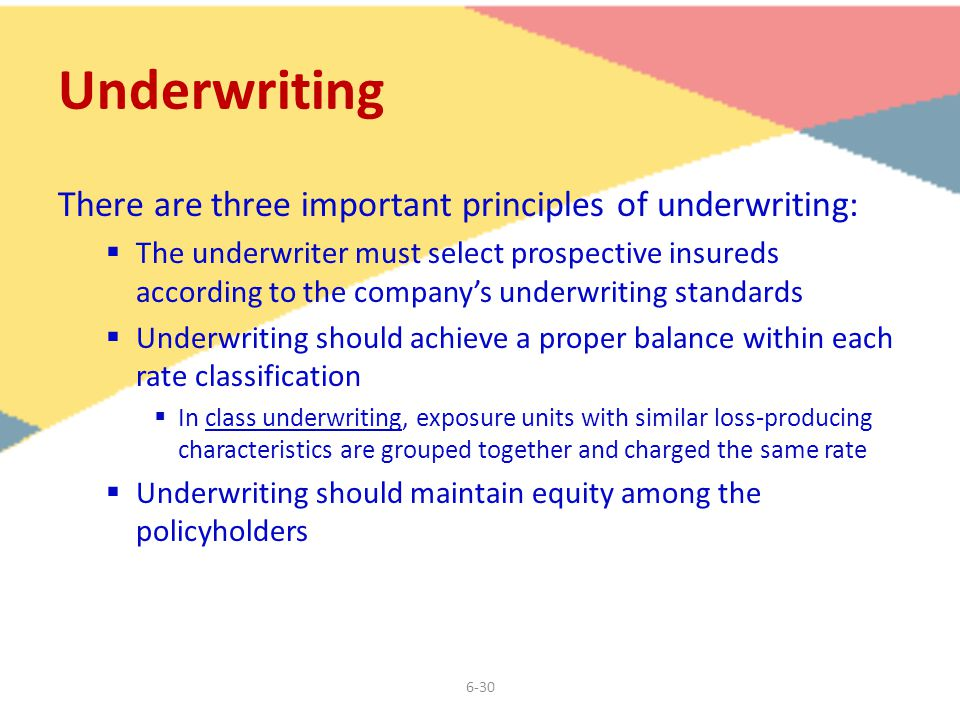 6-30 Underwriting There are three important principles of underwriting:  The underwriter must select prospective insureds according to the company's