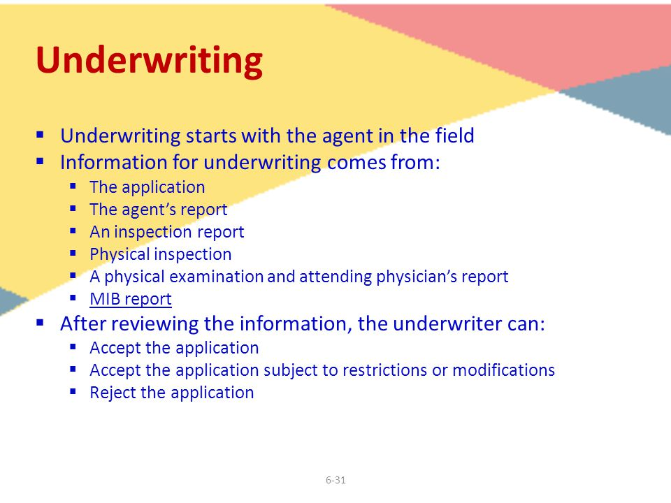 6-31 Underwriting  Underwriting starts with the agent in the field  Information for underwriting comes from:  The application  The agent's report