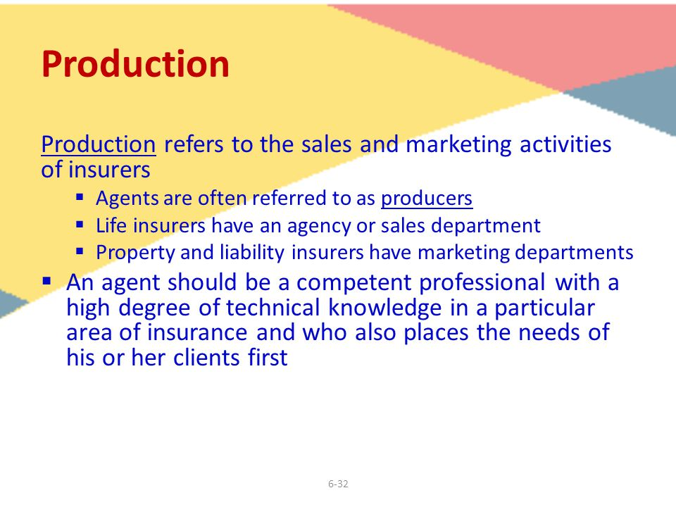 6-32 Production Production refers to the sales and marketing activities of insurers  Agents are often referred to as producers  Life insurers have an agency or sales department  Property and liability insurers have marketing departments  An agent should be a competent professional with a high degree of technical knowledge in a particular area of insurance and who also places the needs of his or her clients first