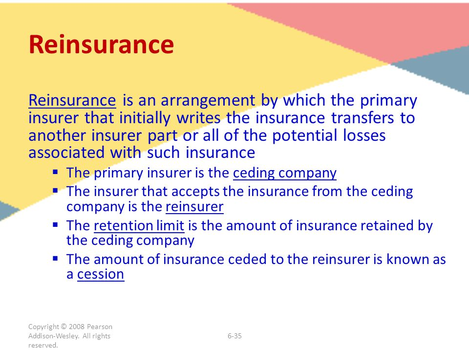 Copyright © 2008 Pearson Addison-Wesley. All rights reserved. 6-35 Reinsurance Reinsurance is an arrangement by which the primary insurer that initial