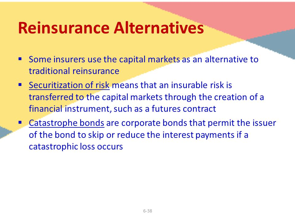 6-38 Reinsurance Alternatives  Some insurers use the capital markets as an alternative to traditional reinsurance  Securitization of risk means that an insurable risk is transferred to the capital markets through the creation of a financial instrument, such as a futures contract  Catastrophe bonds are corporate bonds that permit the issuer of the bond to skip or reduce the interest payments if a catastrophic loss occurs