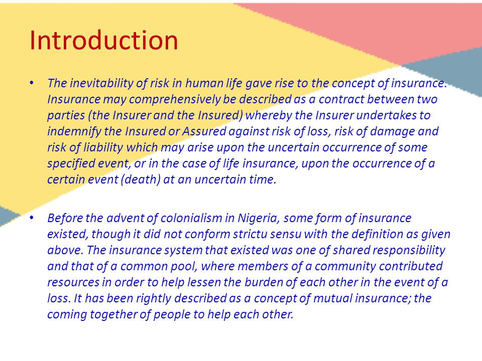 Introduction The inevitability of risk in human life gave rise to the concept of insurance. Insurance may comprehensively be described as a contract b