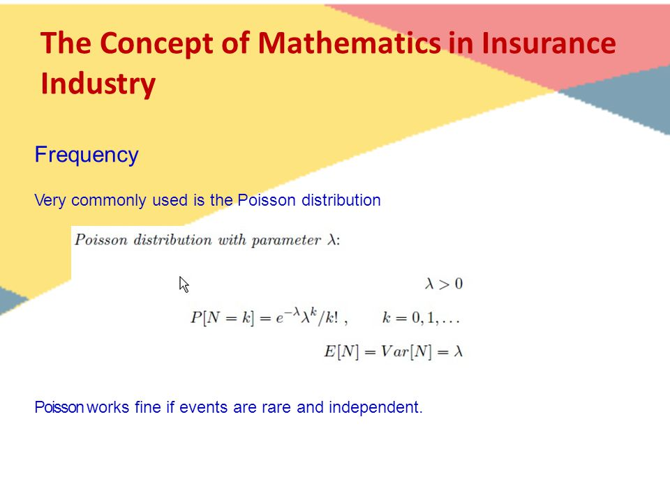 The Concept of Mathematics in Insurance Industry Very commonly used is the Poisson distribution Poisson works fine if events are rare and independent.