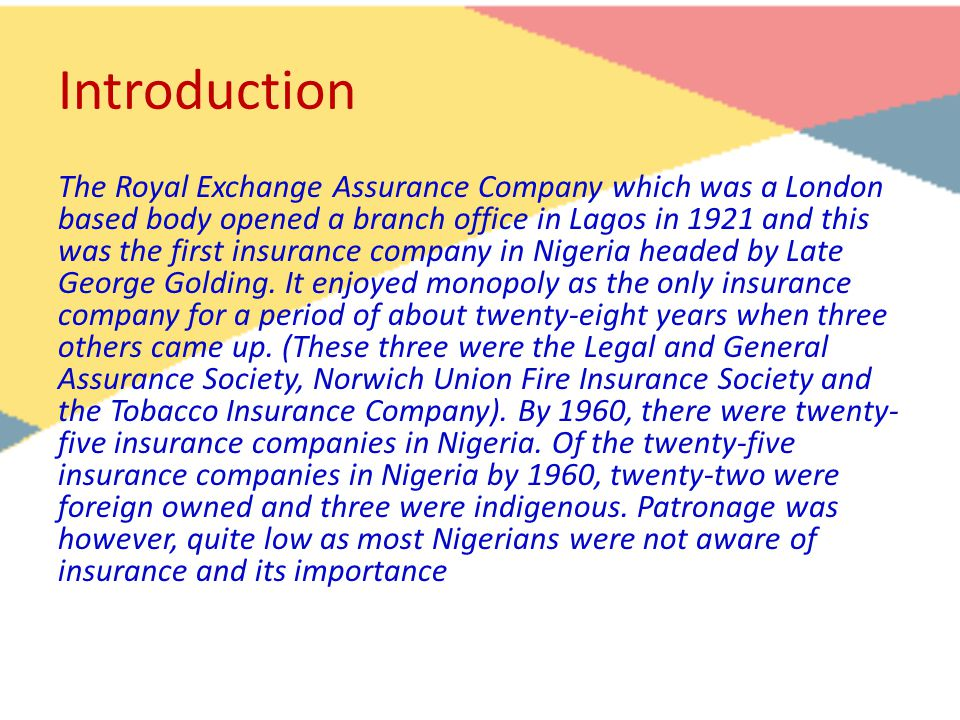 Introduction The Royal Exchange Assurance Company which was a London based body opened a branch office in Lagos in 1921 and this was the first insurance company in Nigeria headed by Late George Golding.