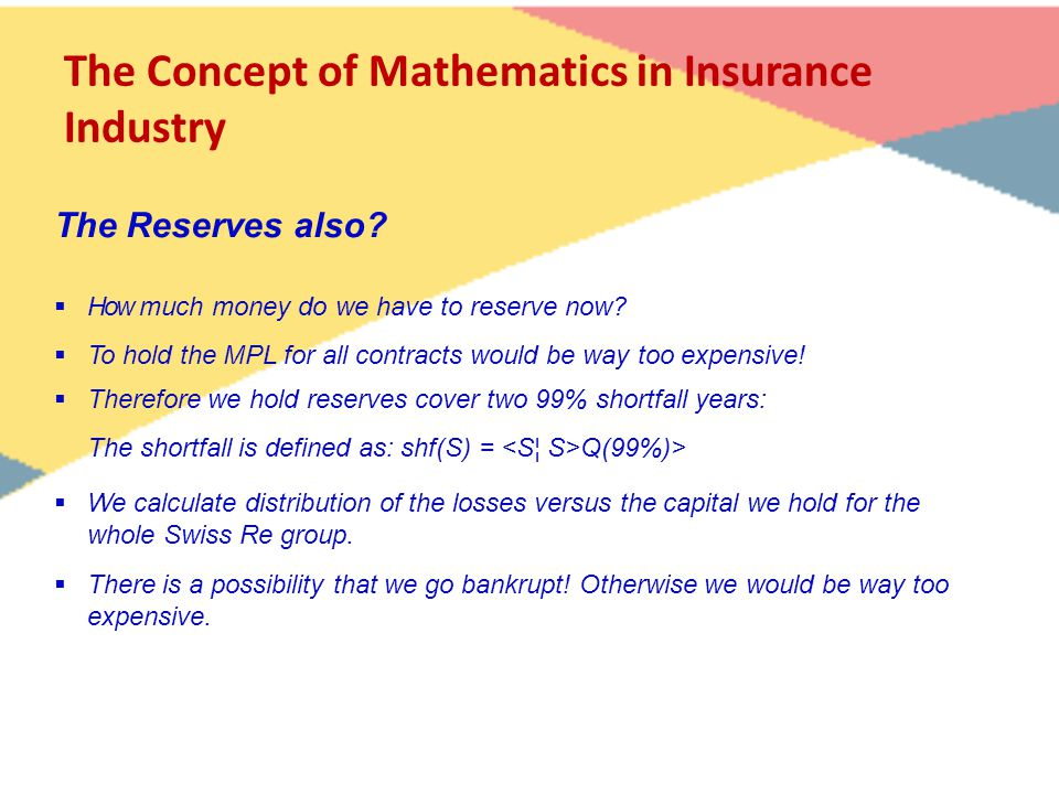The Concept of Mathematics in Insurance Industry  How much money do we have to reserve now?  To hold the MPL for all contracts would be way too expe