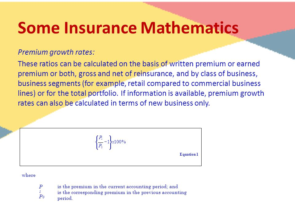 Some Insurance Mathematics Premium growth rates: These ratios can be calculated on the basis of written premium or earned premium or both, gross and net of reinsurance, and by class of business, business segments (for example, retail compared to commercial business lines) or for the total portfolio.