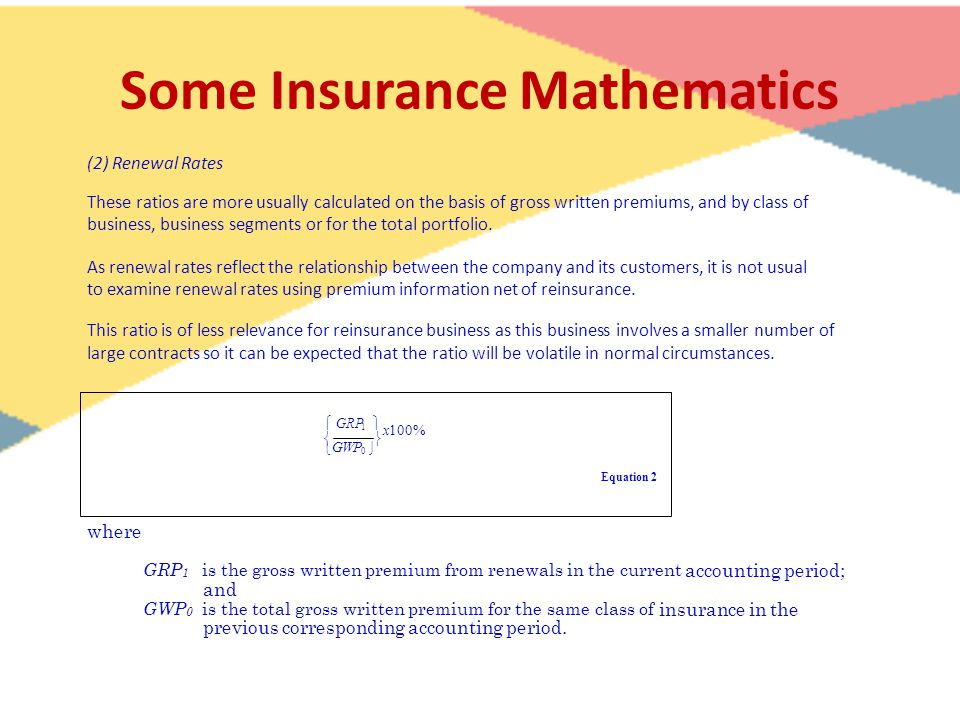 Some Insurance Mathematics (2) Renewal Rates These ratios are more usually calculated on the basis of gross written premiums, and by class of business