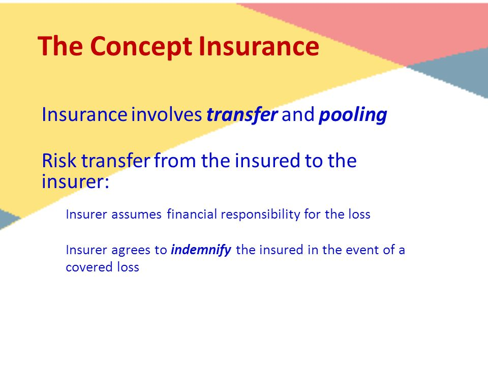 The Concept Insurance Insurance involves transfer and pooling Risk transfer from the insured to the insurer: Insurer assumes financial responsibility for the loss Insurer agrees to indemnify the insured in the event of a covered loss