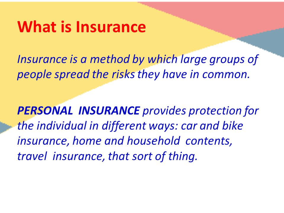 What is Insurance Insurance is a method by which large groups of people spread the risks they have in common. PERSONAL INSURANCE provides protection f