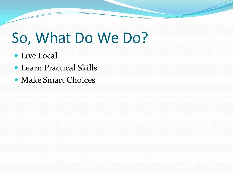 So, What Do We Do Live Local Learn Practical Skills Make Smart Choices