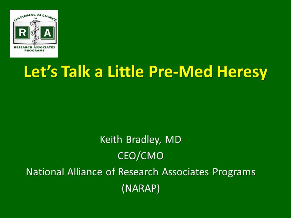 Let's Talk a Little Pre-Med Heresy Keith Bradley, MD CEO/CMO National Alliance of Research Associates Programs (NARAP)