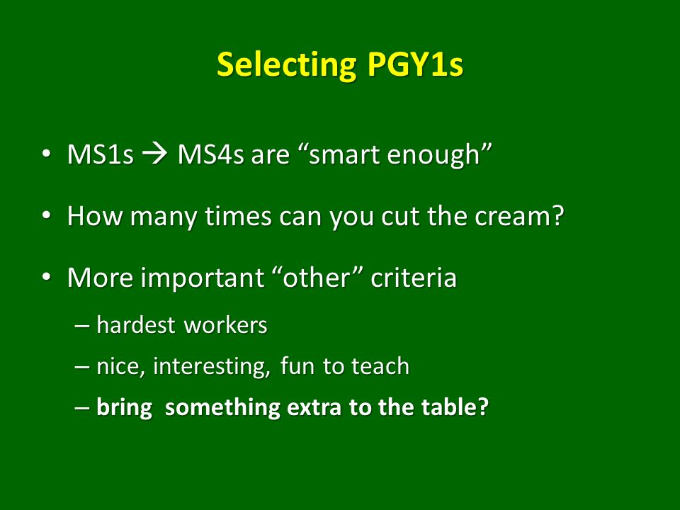Selecting PGY1s MS1s  MS4s are smart enough MS1s  MS4s are smart enough How many times can you cut the cream.