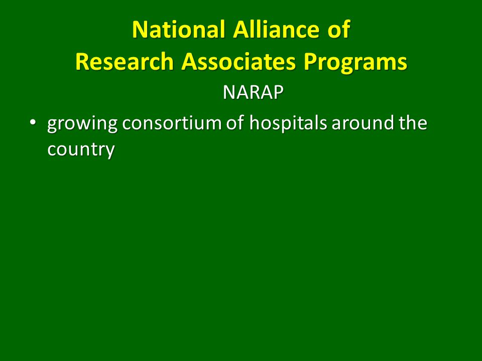 National Alliance of Research Associates Programs NARAP growing consortium of hospitals around the country growing consortium of hospitals around the country