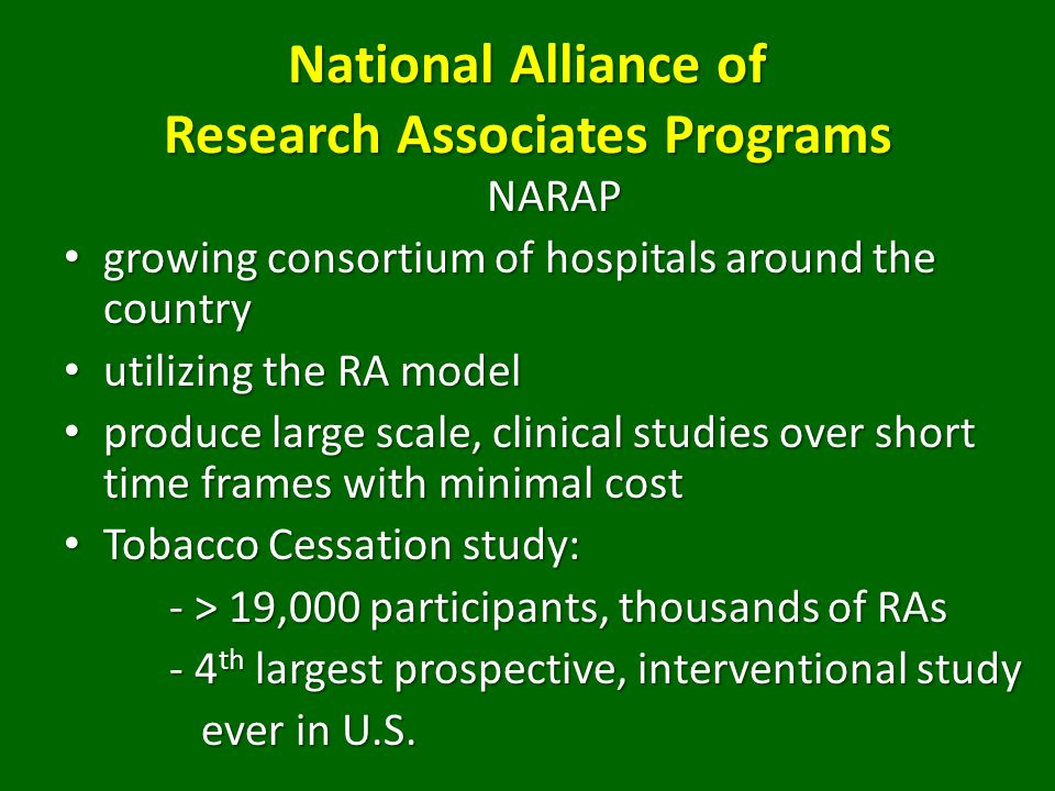 National Alliance of Research Associates Programs NARAP growing consortium of hospitals around the country growing consortium of hospitals around the country utilizing the RA model utilizing the RA model produce large scale, clinical studies over short time frames with minimal cost produce large scale, clinical studies over short time frames with minimal cost Tobacco Cessation study: Tobacco Cessation study: - > 19,000 participants, thousands of RAs - 4 th largest prospective, interventional study ever in U.S.