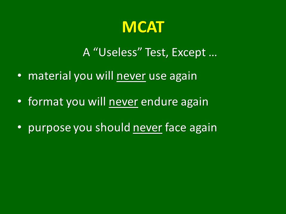 MCAT A Useless Test, Except … material you will never use again material you will never use again format you will never endure again format you will never endure again purpose you should never face again purpose you should never face again