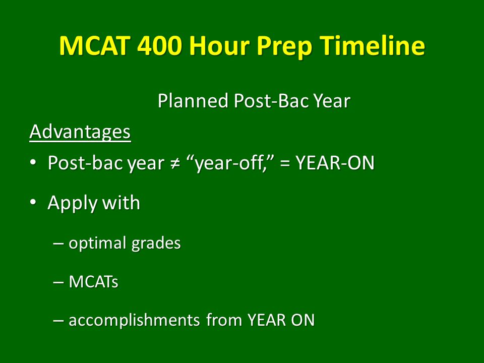 MCAT 400 Hour Prep Timeline Planned Post-Bac Year Advantages Post-bac year ≠ year-off, = YEAR-ON Post-bac year ≠ year-off, = YEAR-ON Apply with Apply with – optimal grades – MCATs – accomplishments from YEAR ON