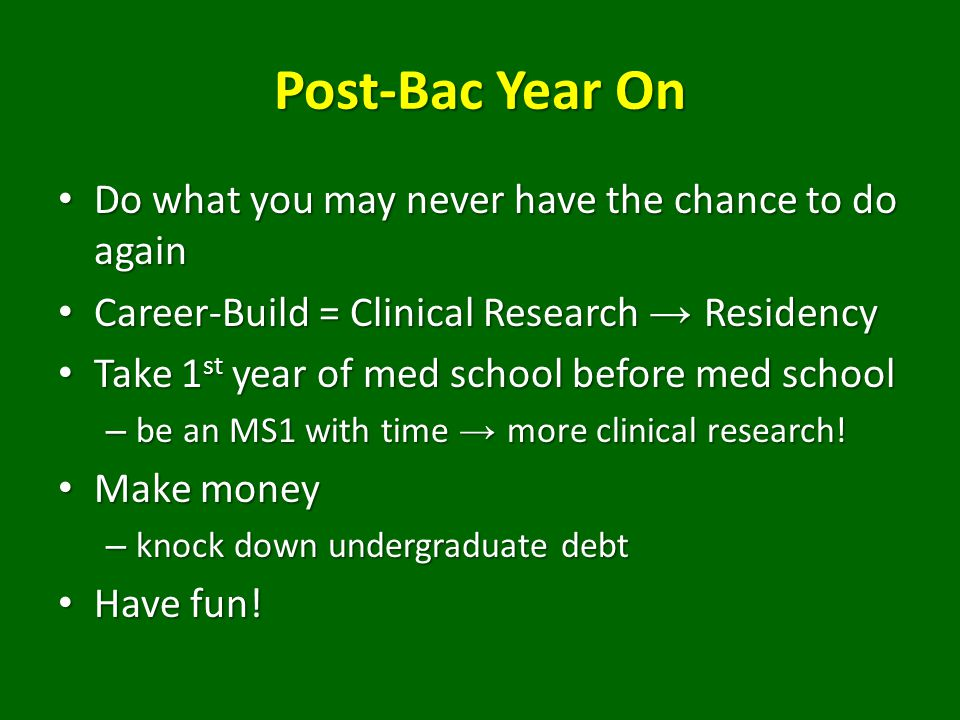 Post-Bac Year On Do what you may never have the chance to do again Do what you may never have the chance to do again Career-Build = Clinical Research → Residency Career-Build = Clinical Research → Residency Take 1 st year of med school before med school Take 1 st year of med school before med school – be an MS1 with time → more clinical research.