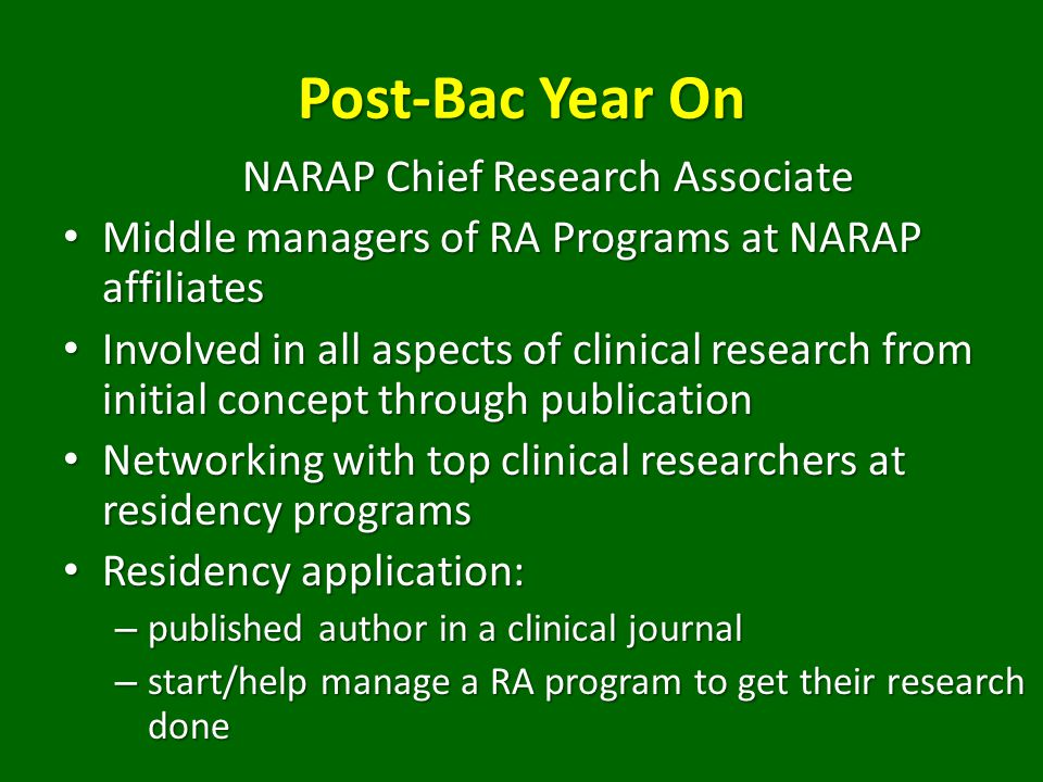 NARAP Chief Research Associate Middle managers of RA Programs at NARAP affiliates Middle managers of RA Programs at NARAP affiliates Involved in all aspects of clinical research from initial concept through publication Involved in all aspects of clinical research from initial concept through publication Networking with top clinical researchers at residency programs Networking with top clinical researchers at residency programs Residency application: Residency application: – published author in a clinical journal – start/help manage a RA program to get their research done
