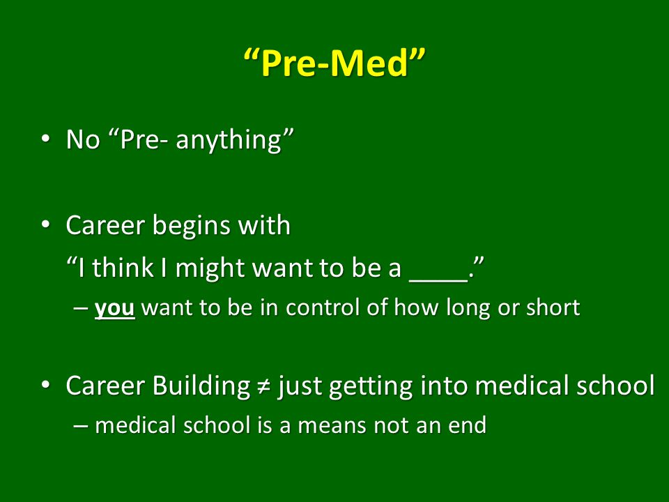 Pre-Med No Pre- anything No Pre- anything Career begins with Career begins with I think I might want to be a ____. – you want to be in control of how long or short Career Building ≠ just getting into medical school Career Building ≠ just getting into medical school – medical school is a means not an end