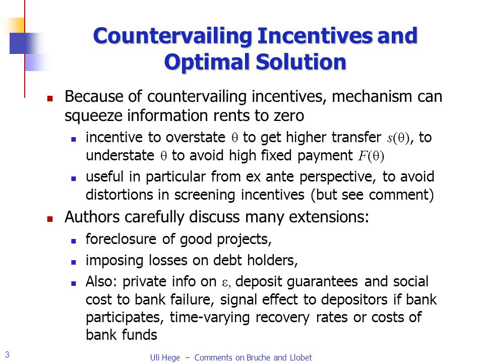 3 Countervailing Incentives and Optimal Solution Because of countervailing incentives, mechanism can squeeze information rents to zero incentive to overstate θ to get higher transfer s(θ), to understate θ to avoid high fixed payment F(θ) useful in particular from ex ante perspective, to avoid distortions in screening incentives (but see comment) Authors carefully discuss many extensions: foreclosure of good projects, imposing losses on debt holders, Also: private info on ε, deposit guarantees and social cost to bank failure, signal effect to depositors if bank participates, time-varying recovery rates or costs of bank funds Uli Hege – Comments on Bruche and Llobet