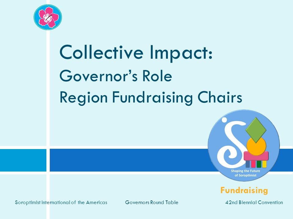 42nd Biennial Convention Soroptimist International of the Americas Collective Impact: Governor's Role Region Fundraising Chairs Governors Round Table Fundraising