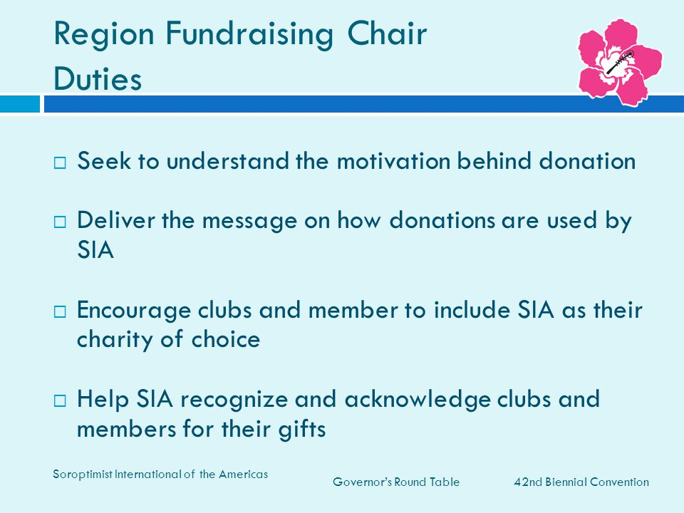 Governor's Round Table Region Fundraising Chair Duties 42nd Biennial Convention Soroptimist International of the Americas  Seek to understand the motivation behind donation  Deliver the message on how donations are used by SIA  Encourage clubs and member to include SIA as their charity of choice  Help SIA recognize and acknowledge clubs and members for their gifts