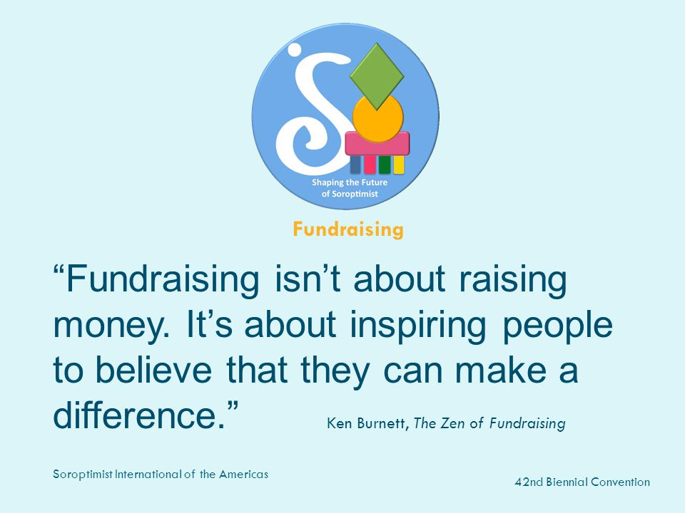 "42nd Biennial Convention Soroptimist International of the Americas ""Fundraising isn't about raising money. It's about inspiring people to believe that"