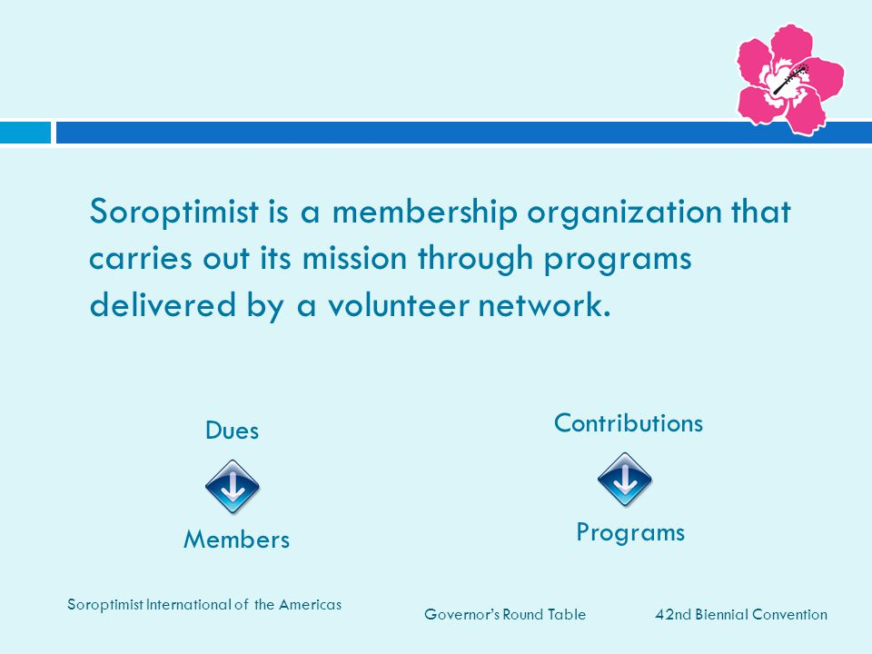 Governor's Round Table42nd Biennial Convention Soroptimist International of the Americas Soroptimist is a membership organization that carries out its mission through programs delivered by a volunteer network.