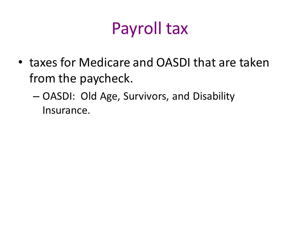 Payroll tax taxes for Medicare and OASDI that are taken from the paycheck.