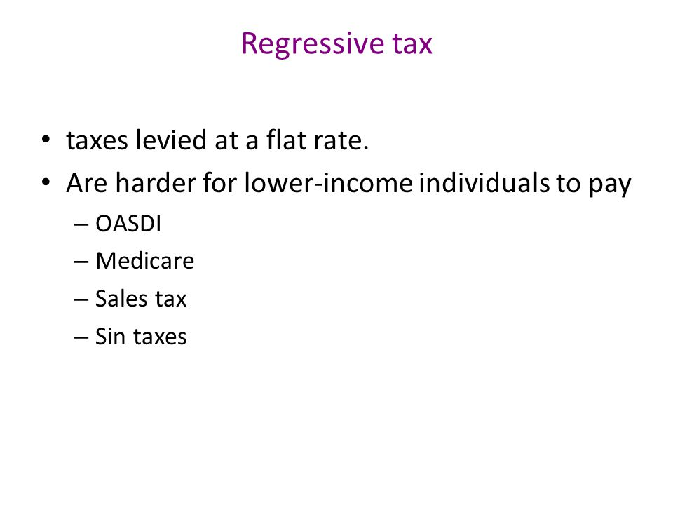 Regressive tax taxes levied at a flat rate.