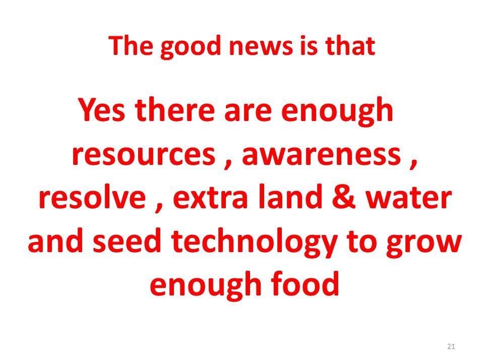 The good news is that Yes there are enough resources, awareness, resolve, extra land & water and seed technology to grow enough food 21