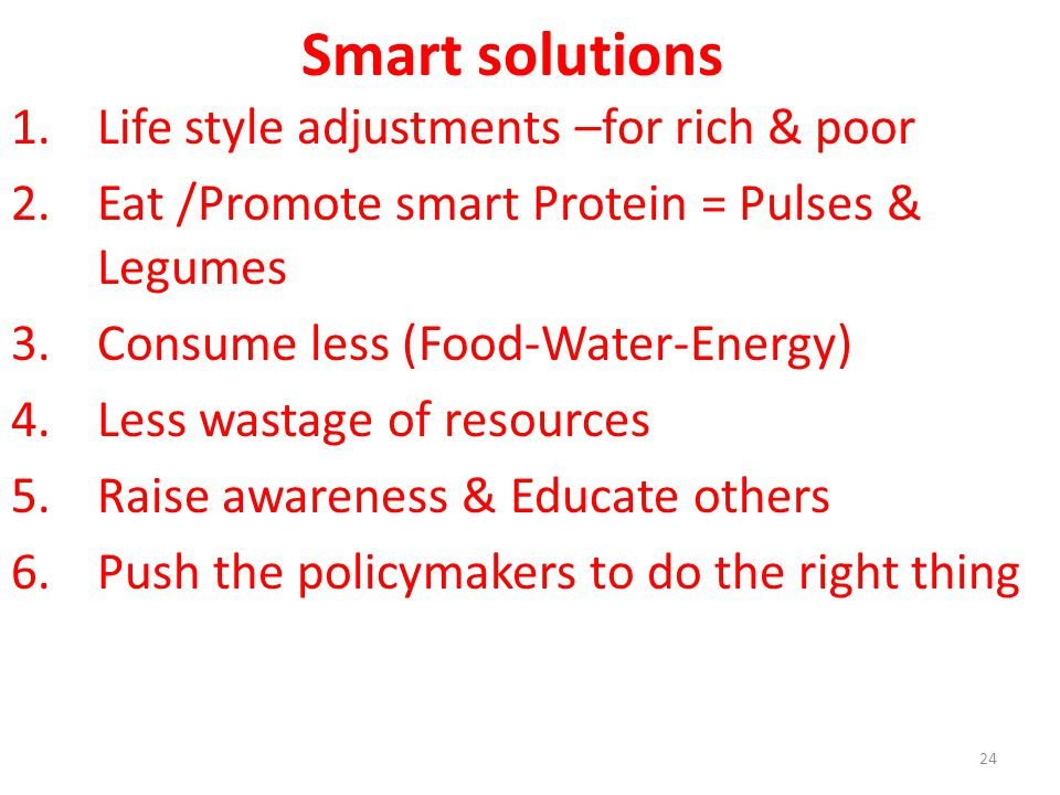 Smart solutions 1.Life style adjustments –for rich & poor 2.Eat /Promote smart Protein = Pulses & Legumes 3.Consume less (Food-Water-Energy) 4.Less wastage of resources 5.Raise awareness & Educate others 6.Push the policymakers to do the right thing 24