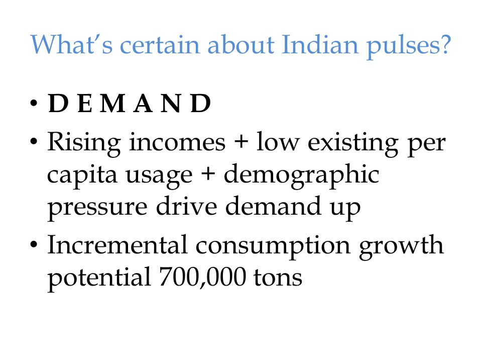Rising rural incomes, price conscious consumers Government policies advance rural income growth: higher MSP, NREGA, Welfare schemes, Infra spending, & subsidised PDS Pulses demand is price elastic; high prices result in lower demand mainly among poor who actually need vegetable protein;