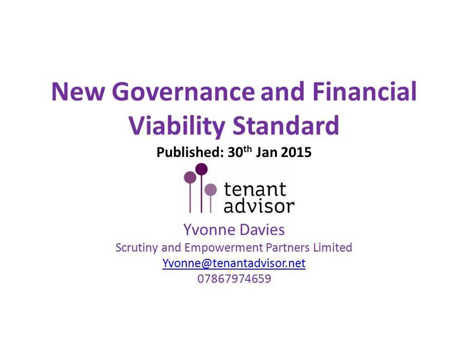New Governance and Financial Viability Standard Published: 30 th Jan 2015 Yvonne Davies Scrutiny and Empowerment Partners Limited Yvonne@tenantadvisor.net 07867974659