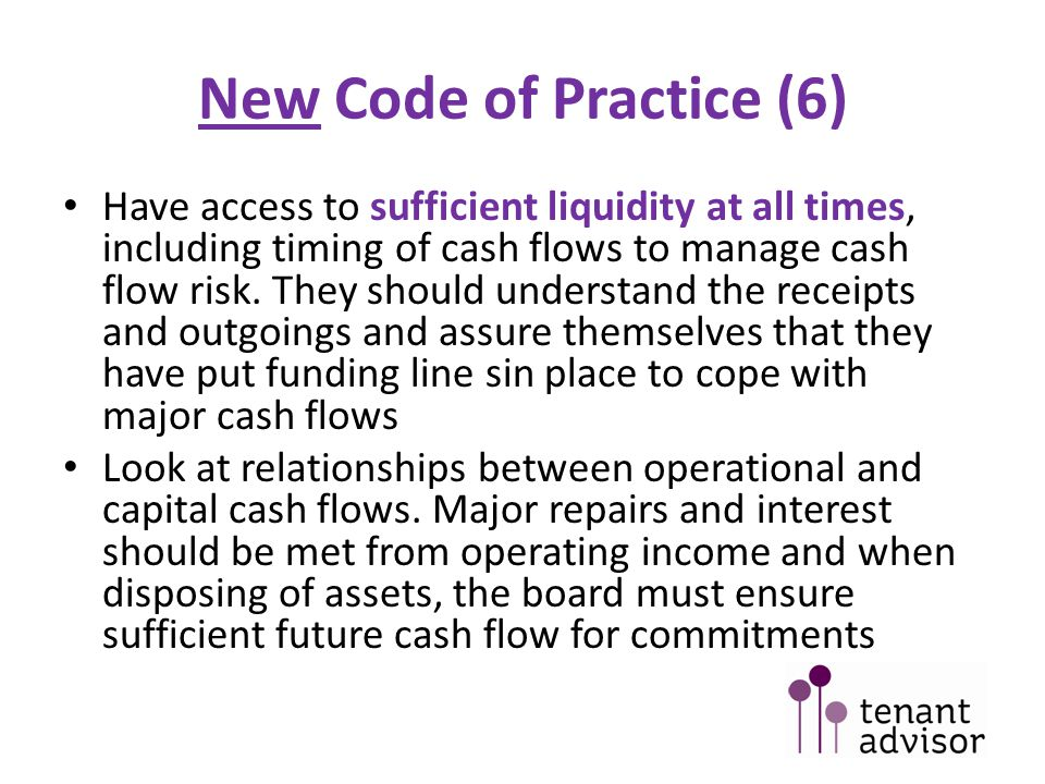 New Code of Practice (6) Have access to sufficient liquidity at all times, including timing of cash flows to manage cash flow risk.
