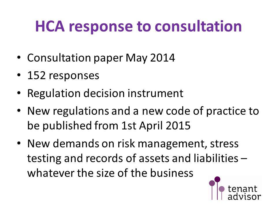 HCA response to consultation Consultation paper May 2014 152 responses Regulation decision instrument New regulations and a new code of practice to be published from 1st April 2015 New demands on risk management, stress testing and records of assets and liabilities – whatever the size of the business